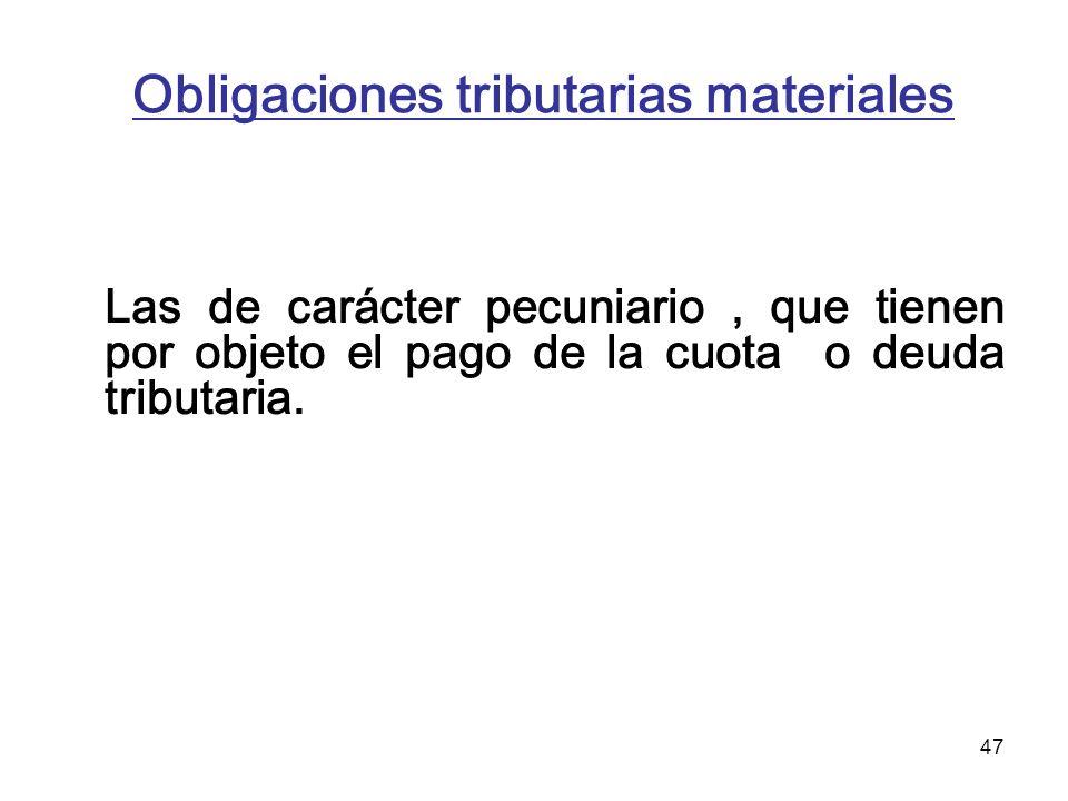 47 Obligaciones tributarias materiales Las de carácter pecuniario, que tienen por objeto el pago de la cuota o deuda tributaria.