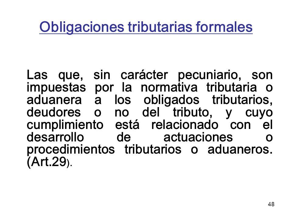 48 Obligaciones tributarias formales Las que, sin carácter pecuniario, son impuestas por la normativa tributaria o aduanera a los obligados tributario