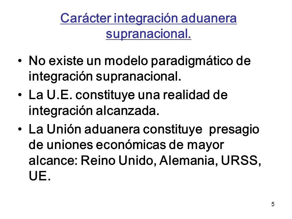 5 Carácter integración aduanera supranacional. No existe un modelo paradigmático de integración supranacional. La U.E. constituye una realidad de inte