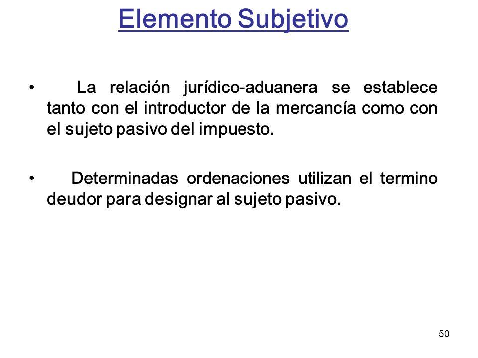 50 Elemento Subjetivo La relación jurídico-aduanera se establece tanto con el introductor de la mercancía como con el sujeto pasivo del impuesto. Dete