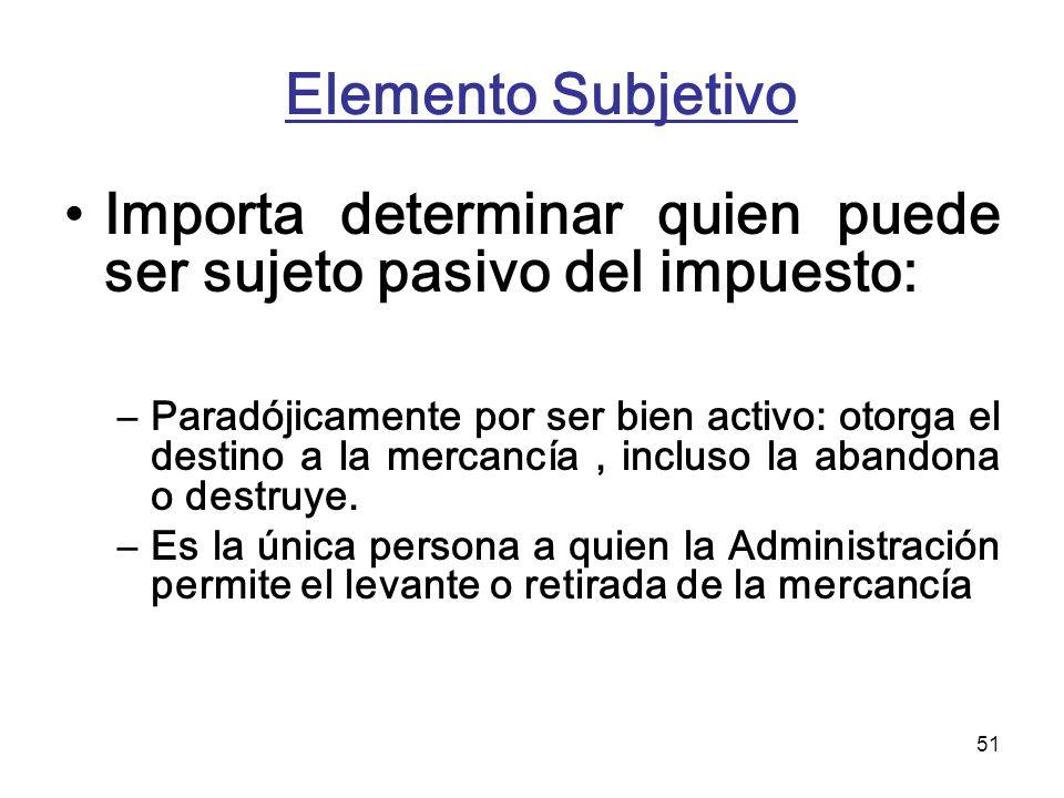 51 Elemento Subjetivo Importa determinar quien puede ser sujeto pasivo del impuesto: –Paradójicamente por ser bien activo: otorga el destino a la merc