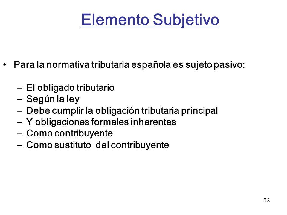 53 Elemento Subjetivo Para la normativa tributaria española es sujeto pasivo: –El obligado tributario –Según la ley –Debe cumplir la obligación tribut