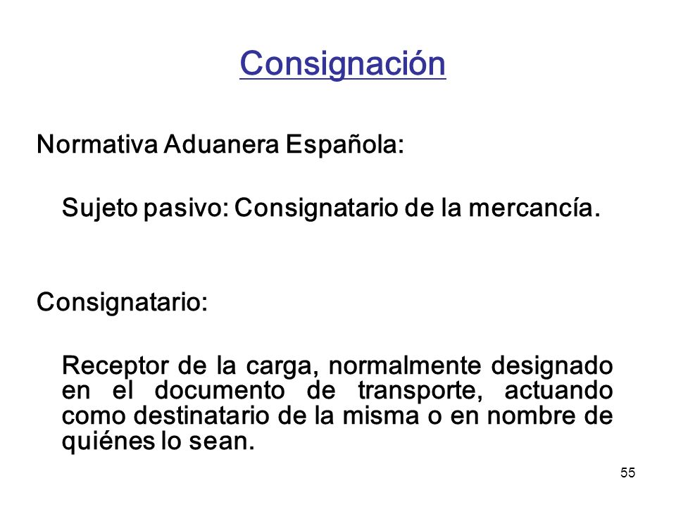 55 Consignación Normativa Aduanera Española: Sujeto pasivo: Consignatario de la mercancía. Consignatario: Receptor de la carga, normalmente designado