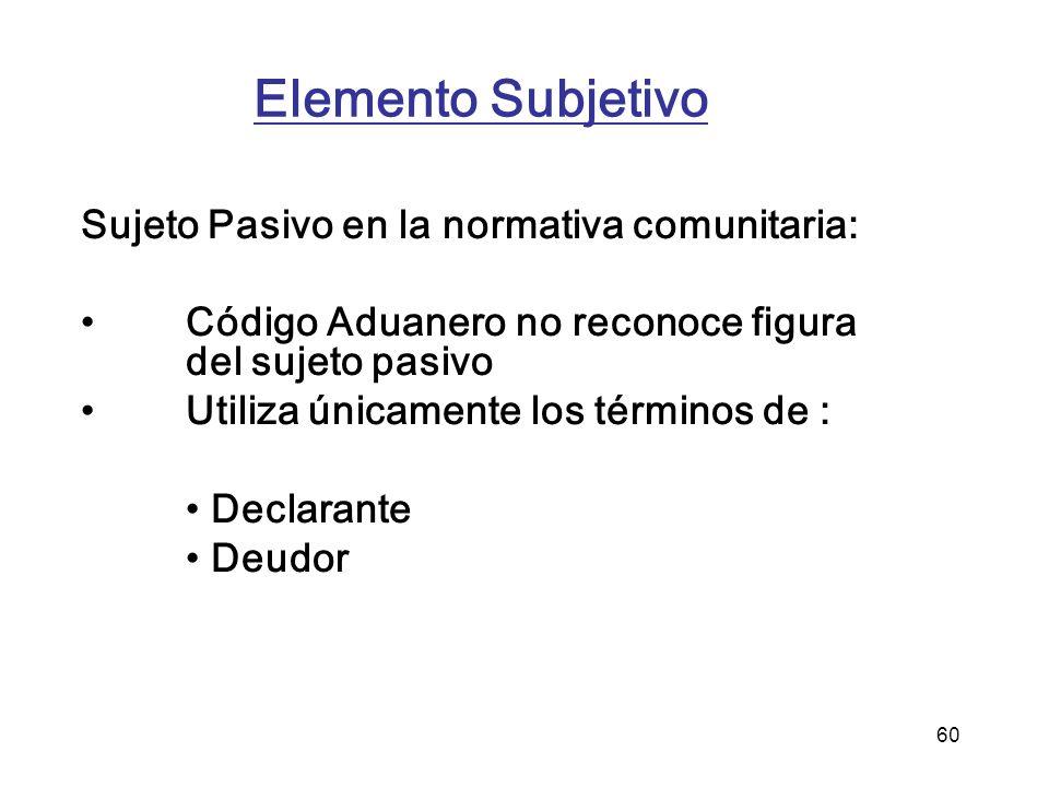 60 Elemento Subjetivo Sujeto Pasivo en la normativa comunitaria: Código Aduanero no reconoce figura del sujeto pasivo Utiliza únicamente los términos