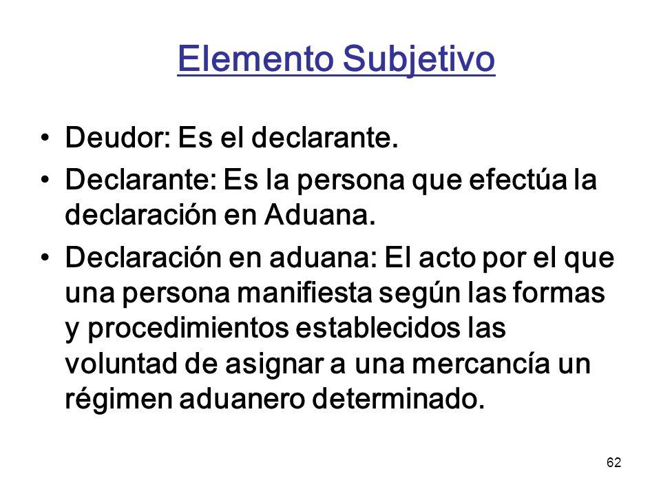 62 Elemento Subjetivo Deudor: Es el declarante. Declarante: Es la persona que efectúa la declaración en Aduana. Declaración en aduana: El acto por el