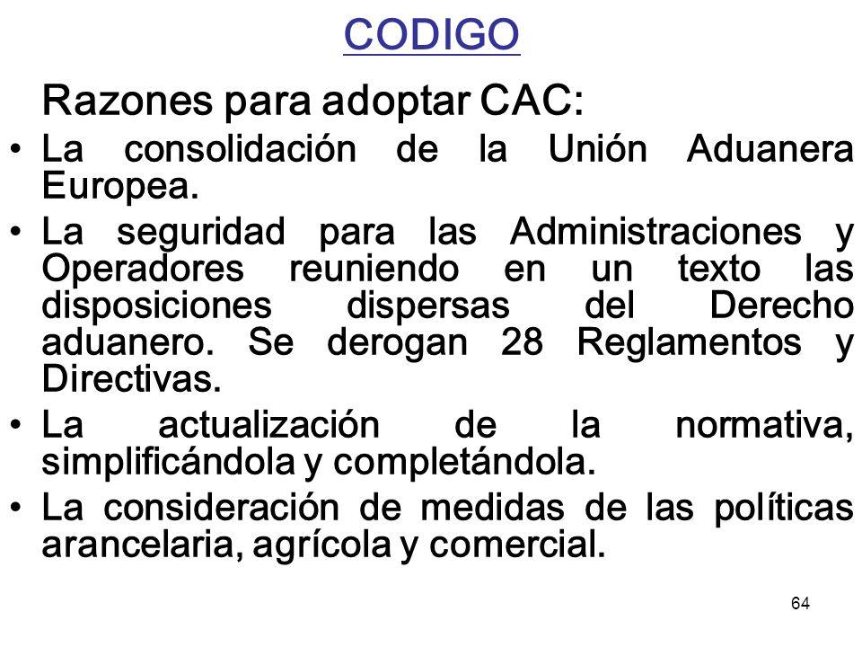 64 CODIGO Razones para adoptar CAC: La consolidación de la Unión Aduanera Europea. La seguridad para las Administraciones y Operadores reuniendo en un