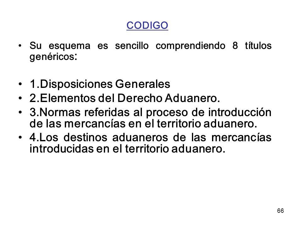 66 CODIGO Su esquema es sencillo comprendiendo 8 títulos genéricos : 1.Disposiciones Generales 2.Elementos del Derecho Aduanero. 3.Normas referidas al