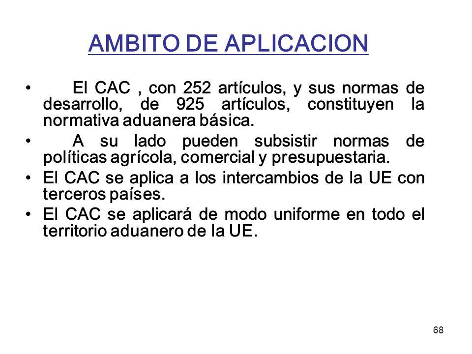 68 AMBITO DE APLICACION El CAC, con 252 artículos, y sus normas de desarrollo, de 925 artículos, constituyen la normativa aduanera básica. A su lado p
