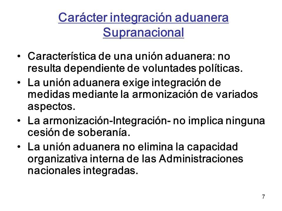 7 Carácter integración aduanera Supranacional Característica de una unión aduanera: no resulta dependiente de voluntades políticas. La unión aduanera