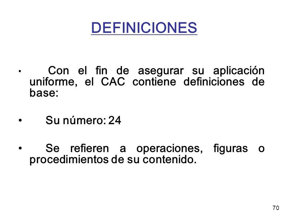 70 DEFINICIONES Con el fin de asegurar su aplicación uniforme, el CAC contiene definiciones de base: Su número: 24 Se refieren a operaciones, figuras