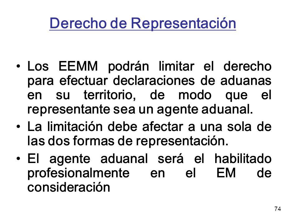 74 Derecho de Representación Los EEMM podrán limitar el derecho para efectuar declaraciones de aduanas en su territorio, de modo que el representante
