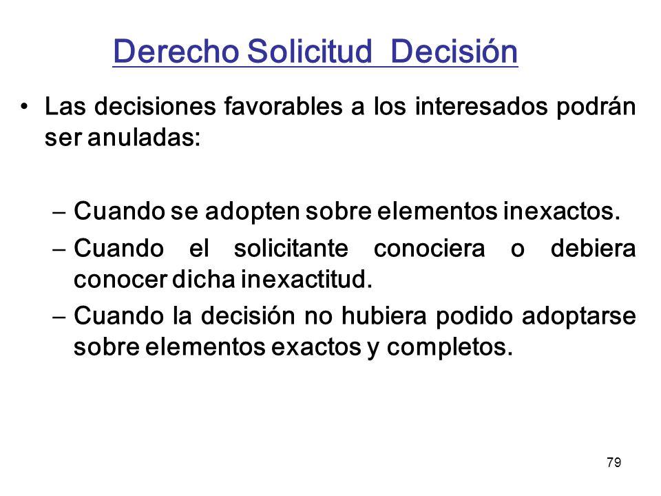 79 Derecho Solicitud Decisión Las decisiones favorables a los interesados podrán ser anuladas: –Cuando se adopten sobre elementos inexactos. –Cuando e
