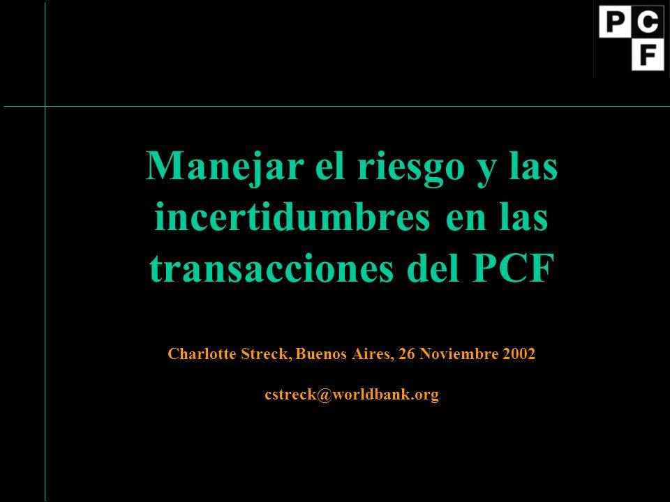Manejar el riesgo y las incertidumbres en las transacciones del PCF Charlotte Streck, Buenos Aires, 26 Noviembre 2002 cstreck@worldbank.org