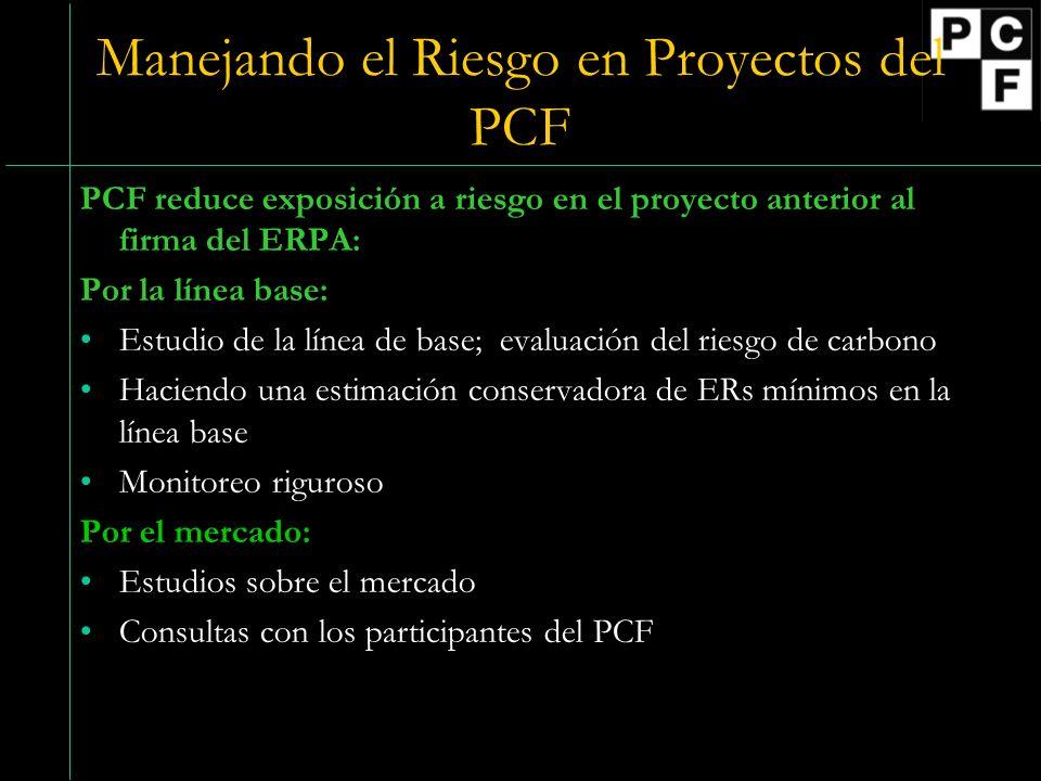 Manejando el Riesgo en Proyectos del PCF PCF reduce exposición a riesgo en el proyecto anterior al firma del ERPA: Por la línea base: Estudio de la línea de base; evaluación del riesgo de carbono Haciendo una estimación conservadora de ERs mínimos en la línea base Monitoreo riguroso Por el mercado: Estudios sobre el mercado Consultas con los participantes del PCF