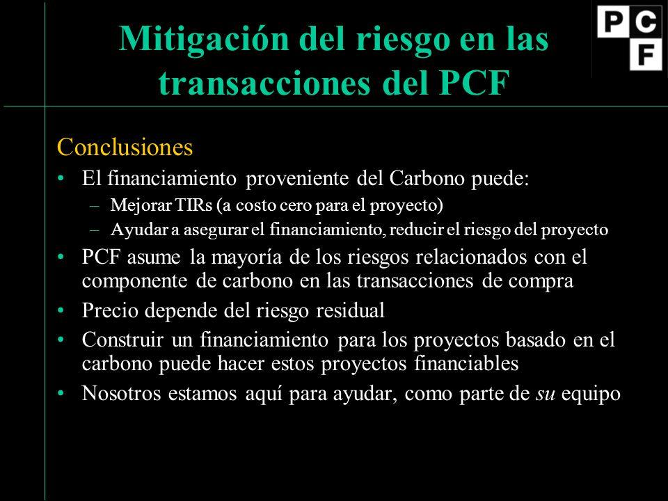 Conclusiones El financiamiento proveniente del Carbono puede: –Mejorar TIRs (a costo cero para el proyecto) –Ayudar a asegurar el financiamiento, reducir el riesgo del proyecto PCF asume la mayoría de los riesgos relacionados con el componente de carbono en las transacciones de compra Precio depende del riesgo residual Construir un financiamiento para los proyectos basado en el carbono puede hacer estos proyectos financiables Nosotros estamos aquí para ayudar, como parte de su equipo Mitigación del riesgo en las transacciones del PCF