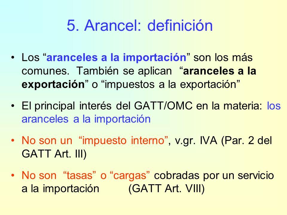 5. Arancel: definición Derechos o gravámenes cobrados en la frontera a las mercancías que van de un territorio aduanero a otro (GATT Art. I)