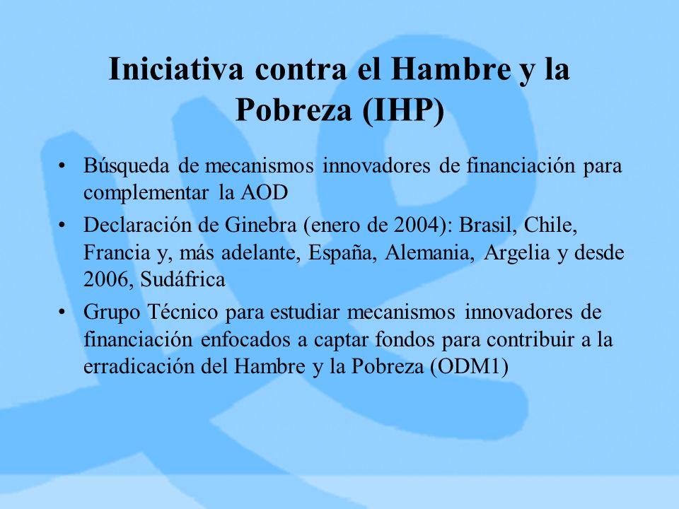 Iniciativa contra el Hambre y la Pobreza (IHP) Búsqueda de mecanismos innovadores de financiación para complementar la AOD Declaración de Ginebra (enero de 2004): Brasil, Chile, Francia y, más adelante, España, Alemania, Argelia y desde 2006, Sudáfrica Grupo Técnico para estudiar mecanismos innovadores de financiación enfocados a captar fondos para contribuir a la erradicación del Hambre y la Pobreza (ODM1)