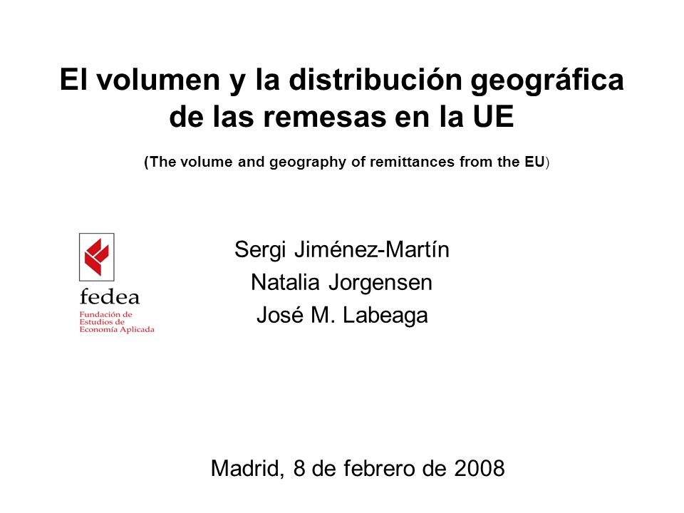 El volumen y la distribución geográfica de las remesas en la UE (The volume and geography of remittances from the EU ) Sergi Jiménez-Martín Natalia Jorgensen José M.