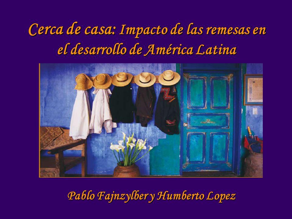 Cerca de casa: Impacto de las remesas en el desarrollo de América Latina Pablo Fajnzylber y Humberto Lopez