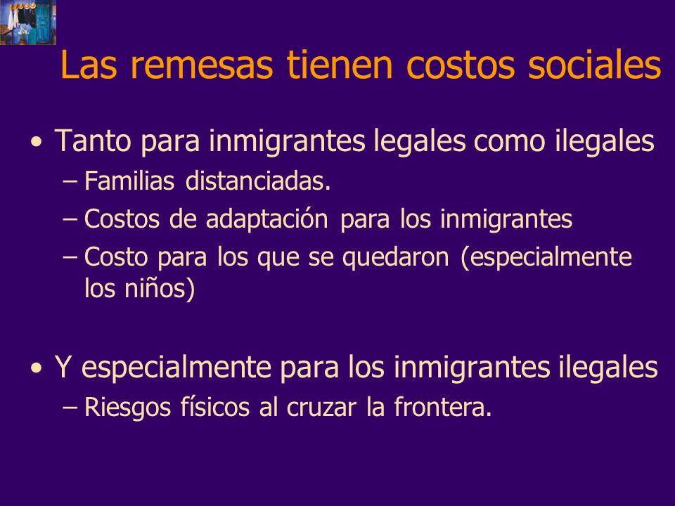 Las remesas tienen costos sociales Tanto para inmigrantes legales como ilegales –Familias distanciadas. –Costos de adaptación para los inmigrantes –Co