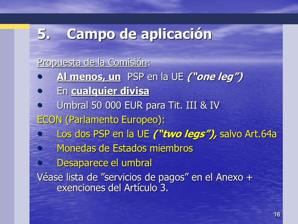16 5.Campo de aplicación Propuesta de la Comisión: Al menos, un PSP en la UE (one leg) En cualquier divisa Umbral 50 000 EUR para Tit.