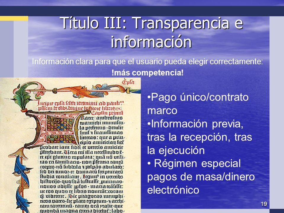 19 Título III: Transparencia e información Pago único/contrato marco Información previa, tras la recepción, tras la ejecución Régimen especial pagos de masa/dinero electrónico Información clara para que el usuario pueda elegir correctamente: !más competencia!