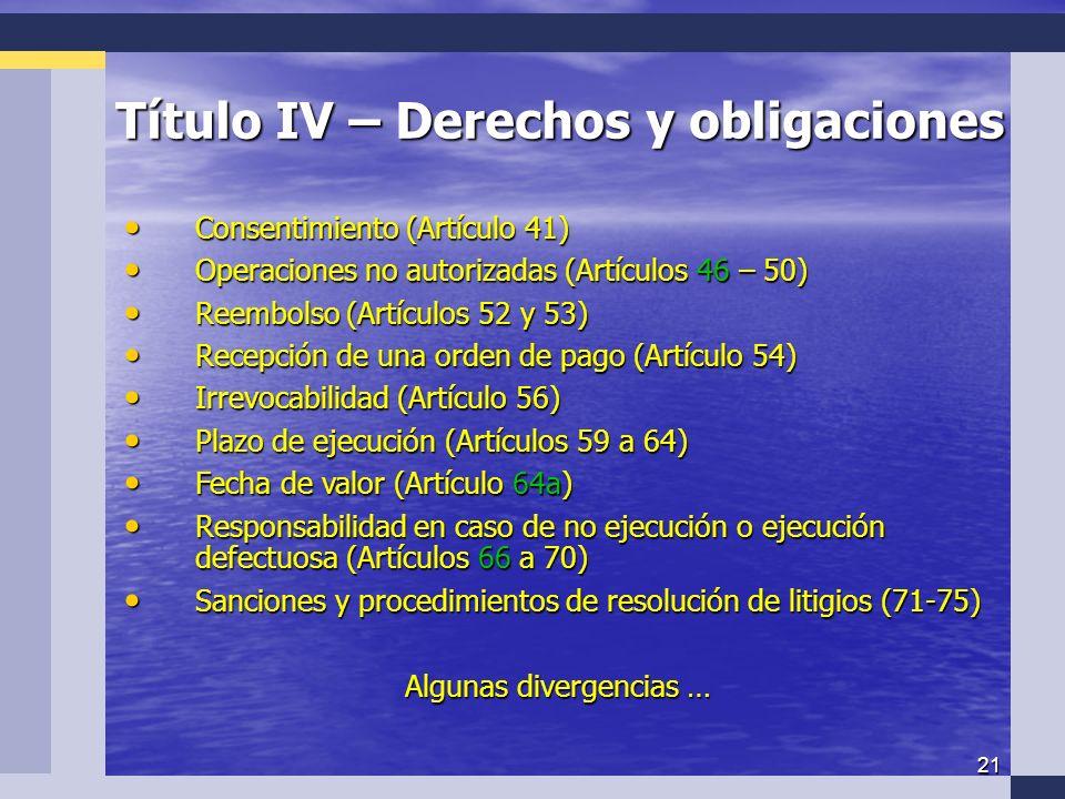 21 Título IV – Derechos y obligaciones Consentimiento (Artículo 41) Consentimiento (Artículo 41) Operaciones no autorizadas (Artículos 46 – 50) Operaciones no autorizadas (Artículos 46 – 50) Reembolso (Artículos 52 y 53) Reembolso (Artículos 52 y 53) Recepción de una orden de pago (Artículo 54) Recepción de una orden de pago (Artículo 54) Irrevocabilidad (Artículo 56) Irrevocabilidad (Artículo 56) Plazo de ejecución (Artículos 59 a 64) Plazo de ejecución (Artículos 59 a 64) Fecha de valor (Artículo 64a) Fecha de valor (Artículo 64a) Responsabilidad en caso de no ejecución o ejecución defectuosa (Artículos 66 a 70) Responsabilidad en caso de no ejecución o ejecución defectuosa (Artículos 66 a 70) Sanciones y procedimientos de resolución de litigios (71-75) Sanciones y procedimientos de resolución de litigios (71-75) Algunas divergencias …