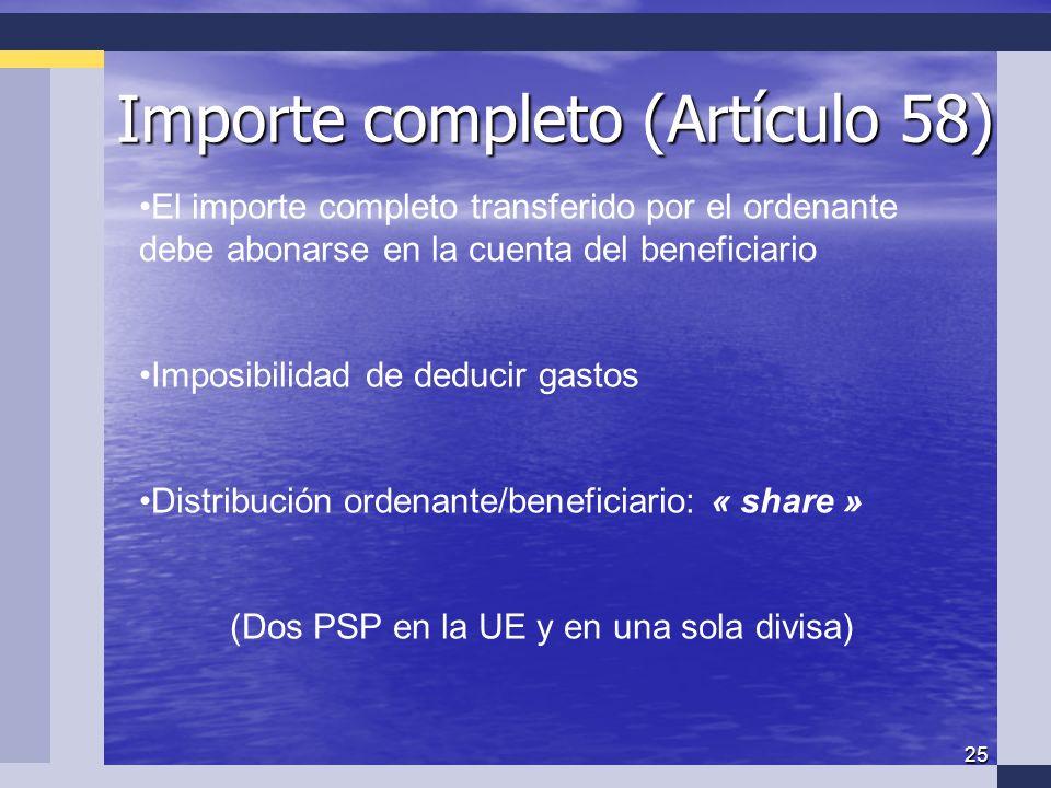 25 Importe completo (Artículo 58) El importe completo transferido por el ordenante debe abonarse en la cuenta del beneficiario Imposibilidad de deducir gastos Distribución ordenante/beneficiario: « share » (Dos PSP en la UE y en una sola divisa)
