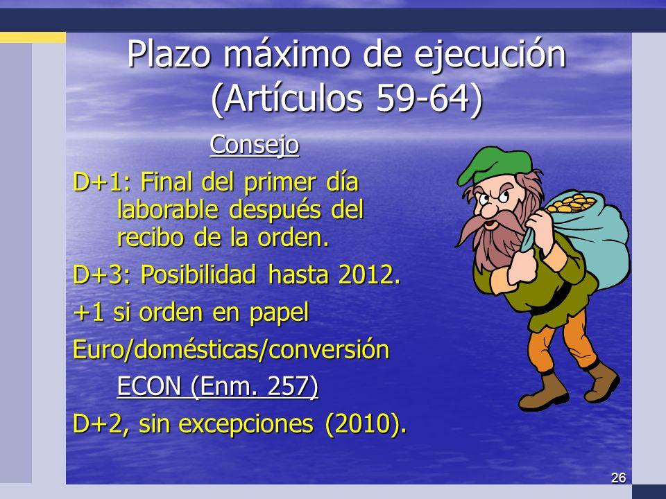 26 Plazo máximo de ejecución (Artículos 59-64) Consejo D+1: Final del primer día laborable después del recibo de la orden.
