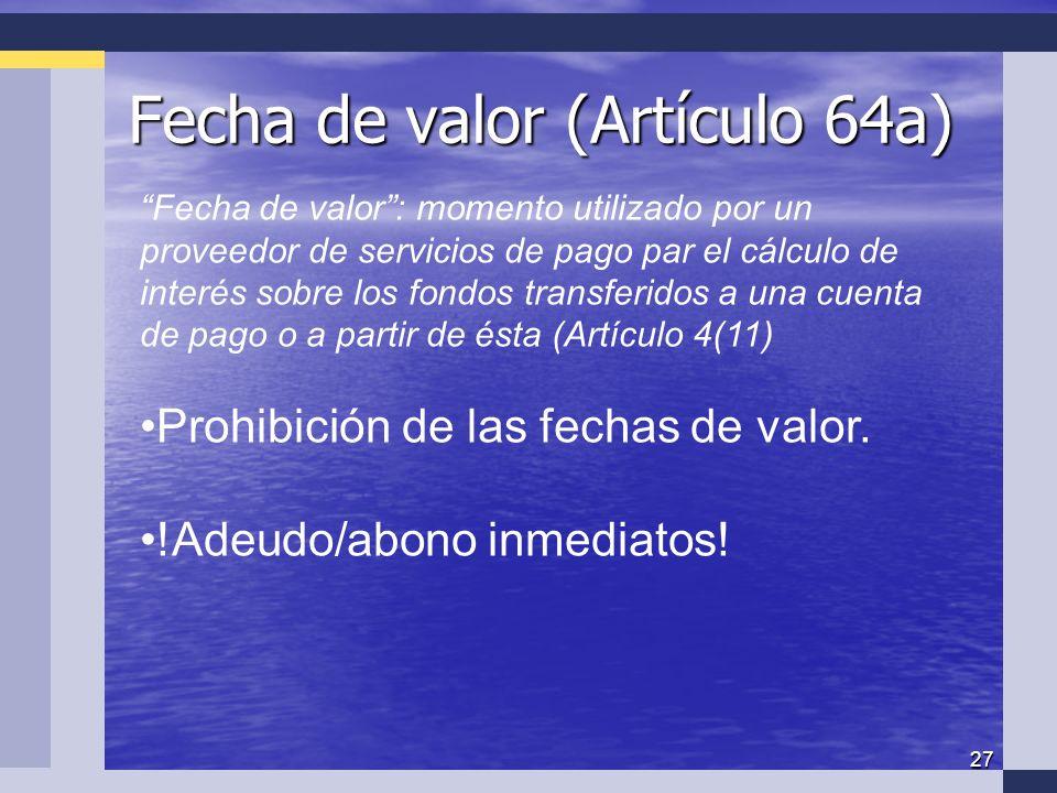 27 Fecha de valor (Artículo 64a) Fecha de valor (Artículo 64a) Fecha de valor: momento utilizado por un proveedor de servicios de pago par el cálculo de interés sobre los fondos transferidos a una cuenta de pago o a partir de ésta (Artículo 4(11) Prohibición de las fechas de valor.