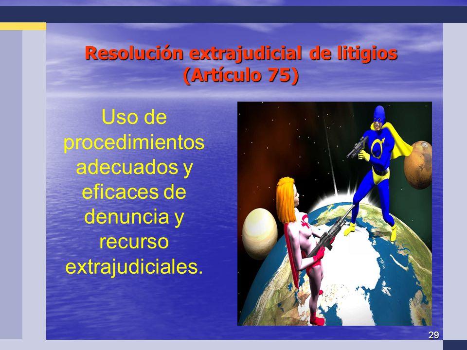 29 Resolución extrajudicial de litigios (Artículo 75) Uso de procedimientos adecuados y eficaces de denuncia y recurso extrajudiciales.