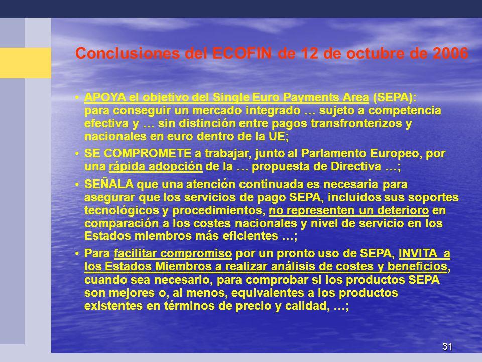 31 Conclusiones del ECOFIN de 12 de octubre de 2006 APOYA el objetivo del Single Euro Payments Area (SEPA): para conseguir un mercado integrado … sujeto a competencia efectiva y … sin distinción entre pagos transfronterizos y nacionales en euro dentro de la UE; SE COMPROMETE a trabajar, junto al Parlamento Europeo, por una rápida adopción de la … propuesta de Directiva …; SEÑALA que una atención continuada es necesaria para asegurar que los servicios de pago SEPA, incluidos sus soportes tecnológicos y procedimientos, no representen un deterioro en comparación a los costes nacionales y nivel de servicio en los Estados miembros más eficientes …; Para facilitar compromiso por un pronto uso de SEPA, INVITA a los Estados Miembros a realizar análisis de costes y beneficios, cuando sea necesario, para comprobar si los productos SEPA son mejores o, al menos, equivalentes a los productos existentes en términos de precio y calidad, …;