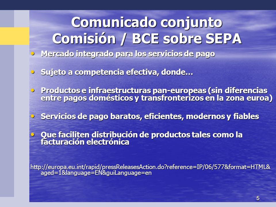 5 Comunicado conjunto Comisión / BCE sobre SEPA Mercado Mercado integrado para los servicios de pago Sujeto Sujeto a competencia efectiva, donde… Productos Productos e infraestructuras pan-europeas (sin diferencias entre pagos domésticos y transfronterizos en la zona euroa) Servicios Servicios de pago baratos, eficientes, modernos y fiables Que Que faciliten distribución de productos tales como la facturación electrónica http://europa.eu.int/rapid/pressReleasesAction.do reference=IP/06/577&format=HTML& aged=1&language=EN&guiLanguage=en
