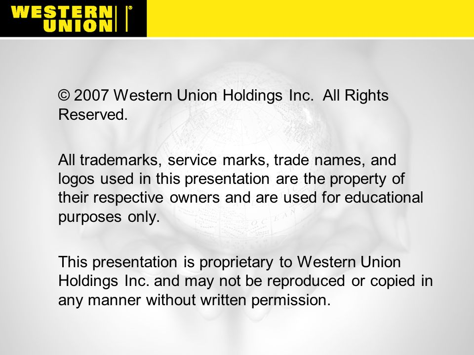 © 2007 Western Union Holdings Inc. All Rights Reserved. All trademarks, service marks, trade names, and logos used in this presentation are the proper