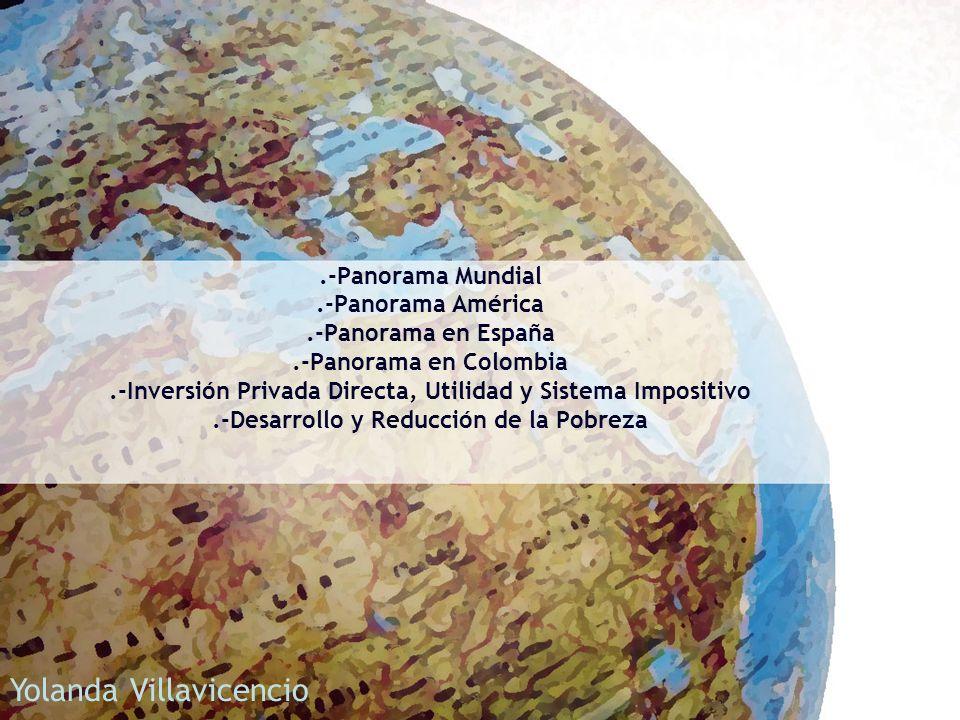 .-Panorama Mundial.-Panorama América.-Panorama en España.-Panorama en Colombia.-Inversión Privada Directa, Utilidad y Sistema Impositivo.-Desarrollo y Reducción de la Pobreza Yolanda Villavicencio