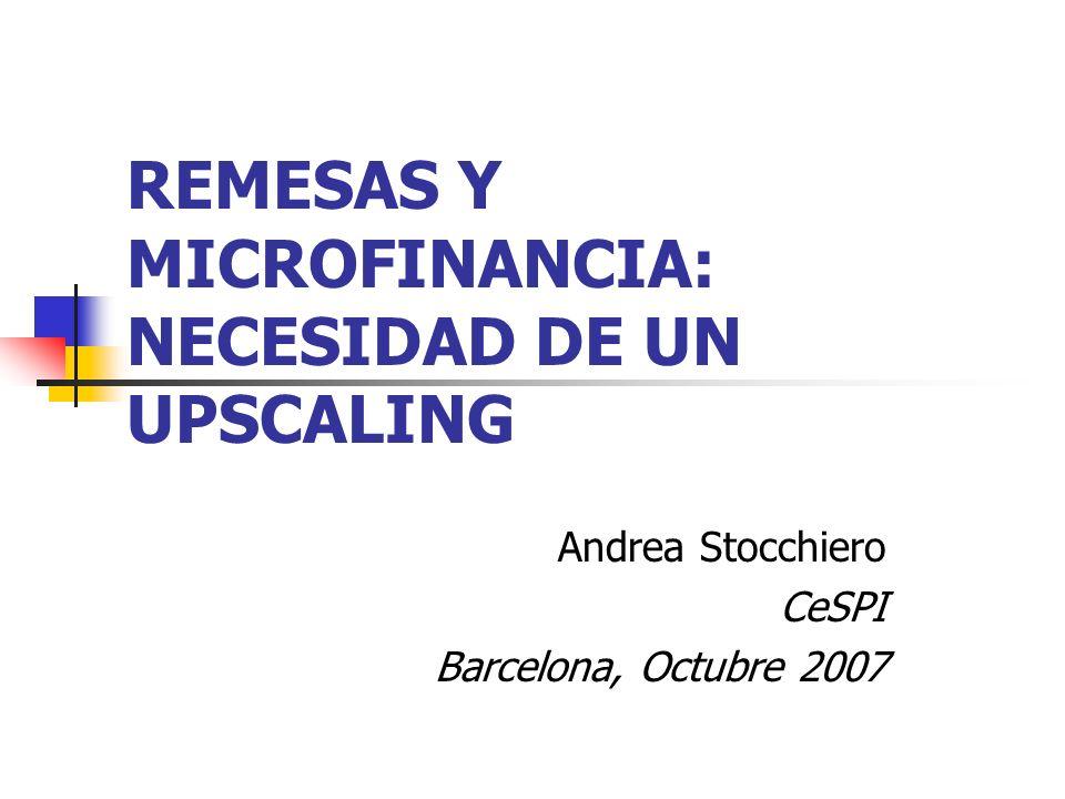 REMESAS Y MICROFINANCIA: NECESIDAD DE UN UPSCALING Andrea Stocchiero CeSPI Barcelona, Octubre 2007