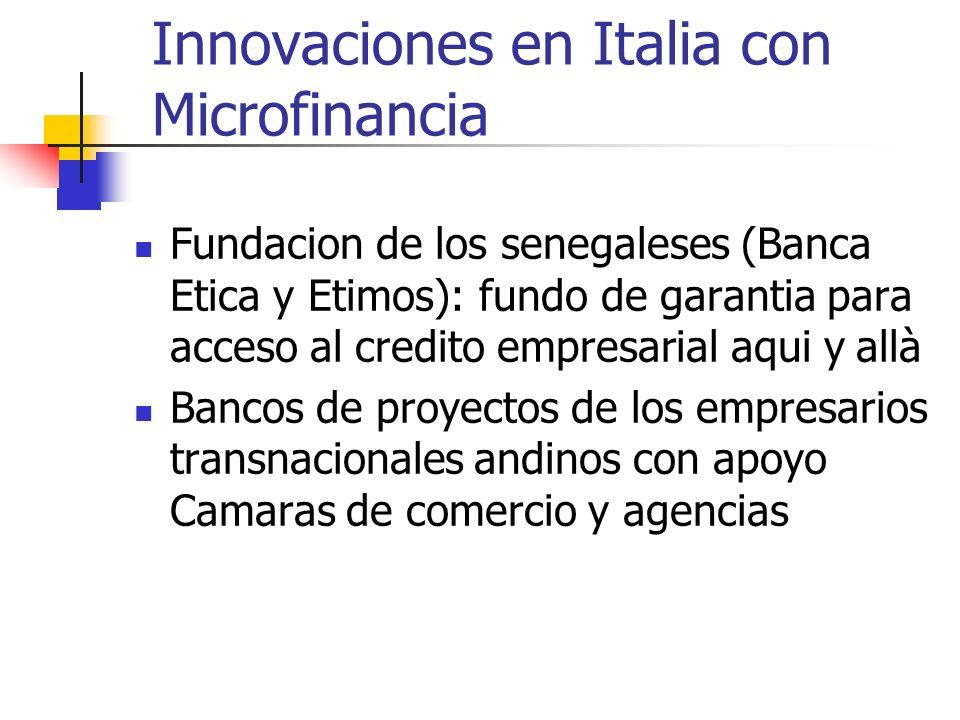 Innovaciones en Italia con Microfinancia Fundacion de los senegaleses (Banca Etica y Etimos): fundo de garantia para acceso al credito empresarial aqui y allà Bancos de proyectos de los empresarios transnacionales andinos con apoyo Camaras de comercio y agencias