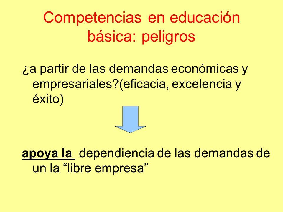Competencias en educación básica: peligros ¿a partir de las demandas económicas y empresariales?(eficacia, excelencia y éxito) apoya la dependiencia de las demandas de un la libre empresa