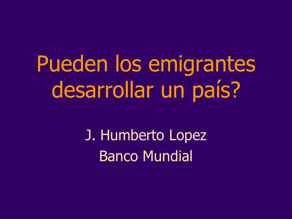 Pueden los emigrantes desarrollar un país? J. Humberto Lopez Banco Mundial