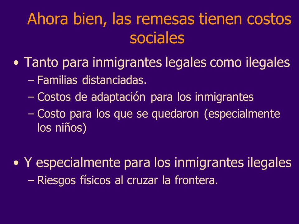 Ahora bien, las remesas tienen costos sociales Tanto para inmigrantes legales como ilegales –Familias distanciadas. –Costos de adaptación para los inm