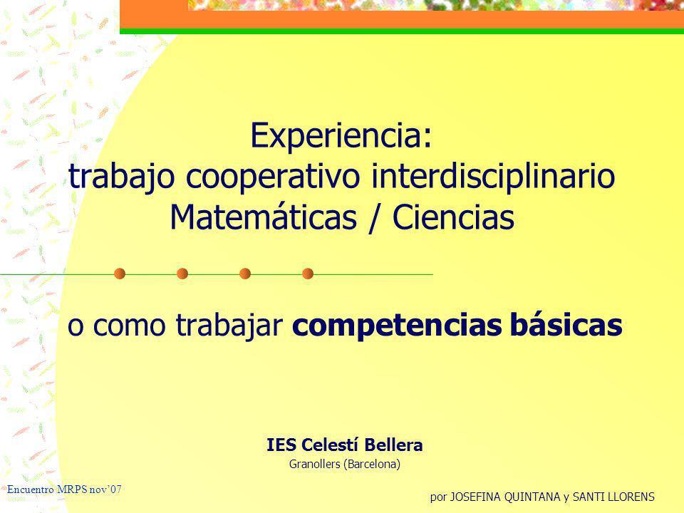 Experiencia: trabajo cooperativo interdisciplinario Matemáticas / Ciencias o como trabajar competencias básicas IES Celestí Bellera Granollers (Barcel