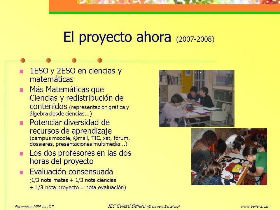 Encuentro MRP nov07 www.bellera.cat IES Celestí Bellera (Granollers, Barcelona) El proyecto ahora (2007-2008) 1ESO y 2ESO en ciencias y matemáticas Má