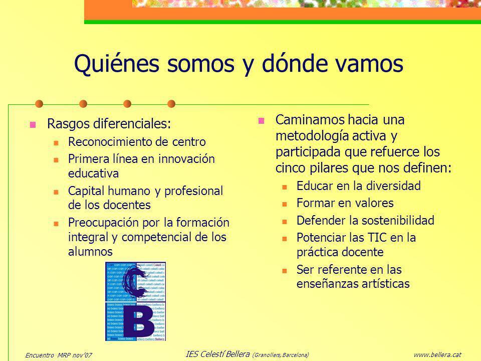 Encuentro MRP nov07 www.bellera.cat IES Celestí Bellera (Granollers, Barcelona) Plan de Autonomía de Centro (PAC05) Formación en red PAC05 del equipo directivo Equipo de coordinadores del PAC05 sigue y evalúa los objetivos del plan El claustro participa en el Plan de Formación en Centro (formación entre iguales) Dotación económica y acceso a proyectos de innovación (Punt-Edu, Art-Tic Músic, Mediación...) Regenera dinámicas positivas de trabajo entre todo el personal, ilusiona