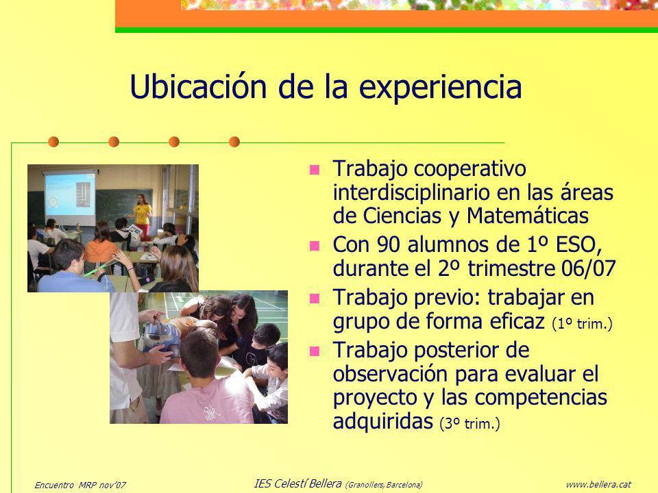 Encuentro MRP nov07 www.bellera.cat IES Celestí Bellera (Granollers, Barcelona) Ubicación de la experiencia Trabajo cooperativo interdisciplinario en