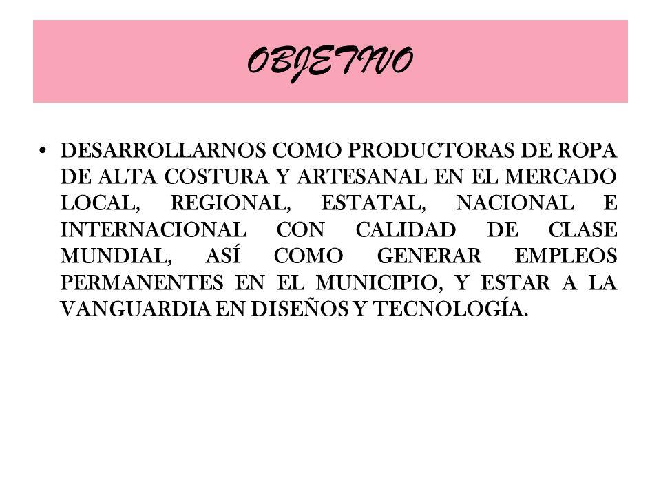 OBJETIVO DESARROLLARNOS COMO PRODUCTORAS DE ROPA DE ALTA COSTURA Y ARTESANAL EN EL MERCADO LOCAL, REGIONAL, ESTATAL, NACIONAL E INTERNACIONAL CON CALI