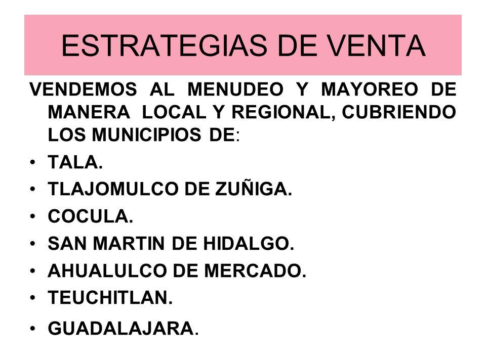ESTRATEGIAS DE VENTA VENDEMOS AL MENUDEO Y MAYOREO DE MANERA LOCAL Y REGIONAL, CUBRIENDO LOS MUNICIPIOS DE: TALA. TLAJOMULCO DE ZUÑIGA. COCULA. SAN MA