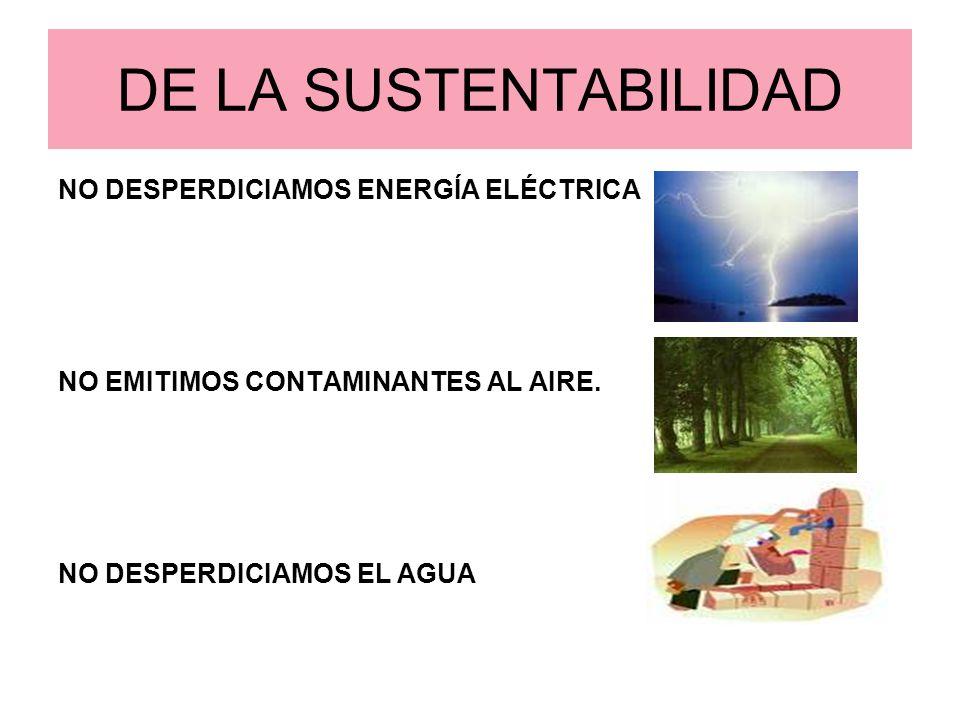 DE LA SUSTENTABILIDAD NO DESPERDICIAMOS ENERGÍA ELÉCTRICA NO EMITIMOS CONTAMINANTES AL AIRE. NO DESPERDICIAMOS EL AGUA
