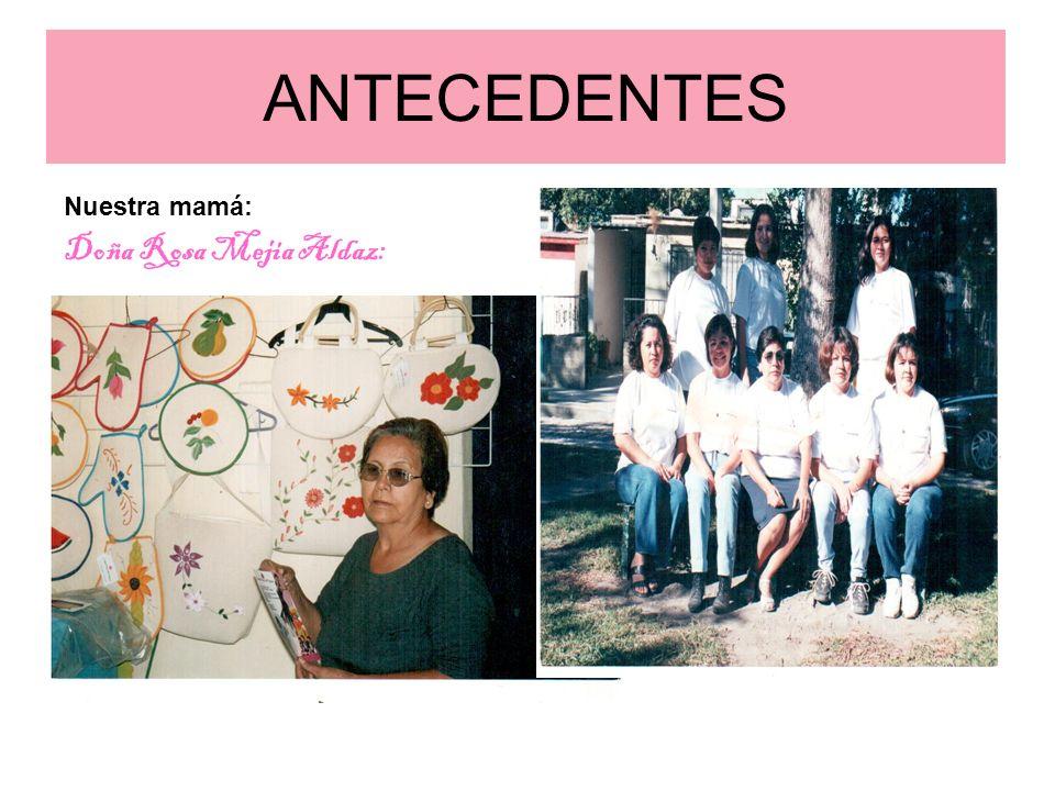ANTECEDENTES Nuestra mamá: Doña Rosa Mejia Aldaz: