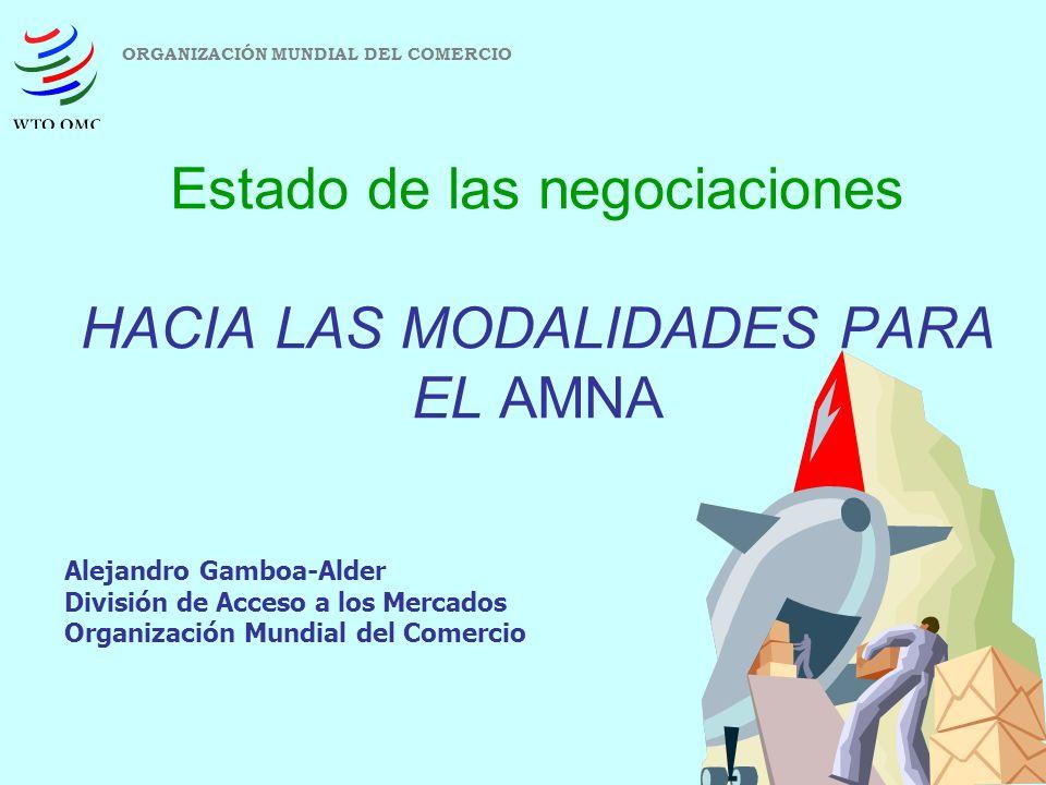 1 Estado de las negociaciones HACIA LAS MODALIDADES PARA EL AMNA ORGANIZACIÓN MUNDIAL DEL COMERCIO Alejandro Gamboa-Alder División de Acceso a los Mer