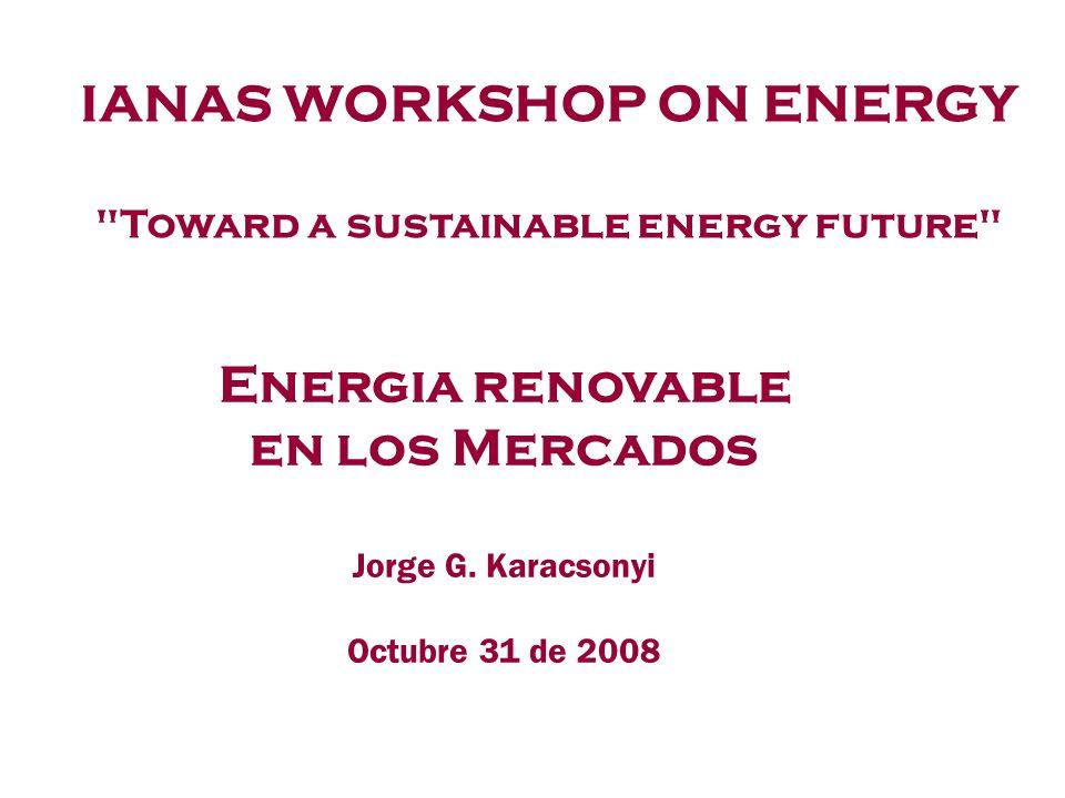 Energia renovable en los Mercados Jorge G. Karacsonyi Octubre 31 de 2008 IANAS WORKSHOP ON ENERGY